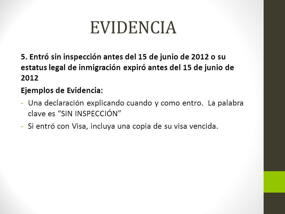 EVIDENCIA 5. Entró sin inspección antes del 15 de junio de 2012 o su estatus legal de inmigración expiró antes del 15 de junio de 2012.
