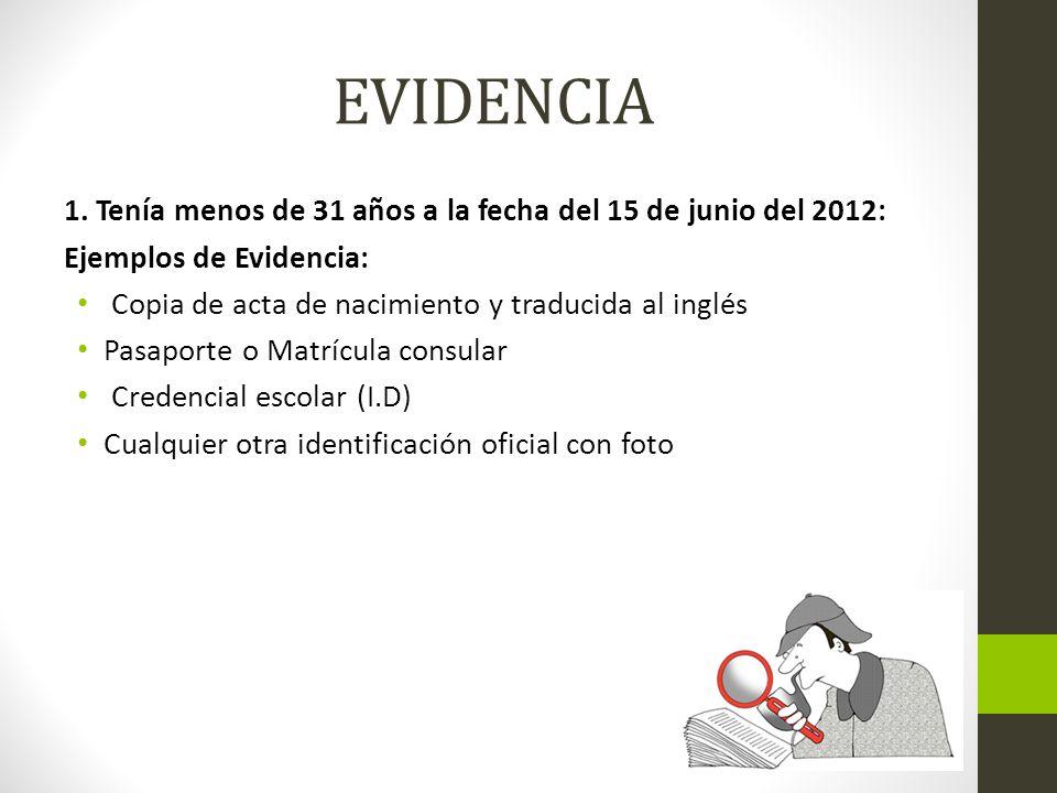 EVIDENCIA 1. Tenía menos de 31 años a la fecha del 15 de junio del 2012: Ejemplos de Evidencia: Copia de acta de nacimiento y traducida al inglés.