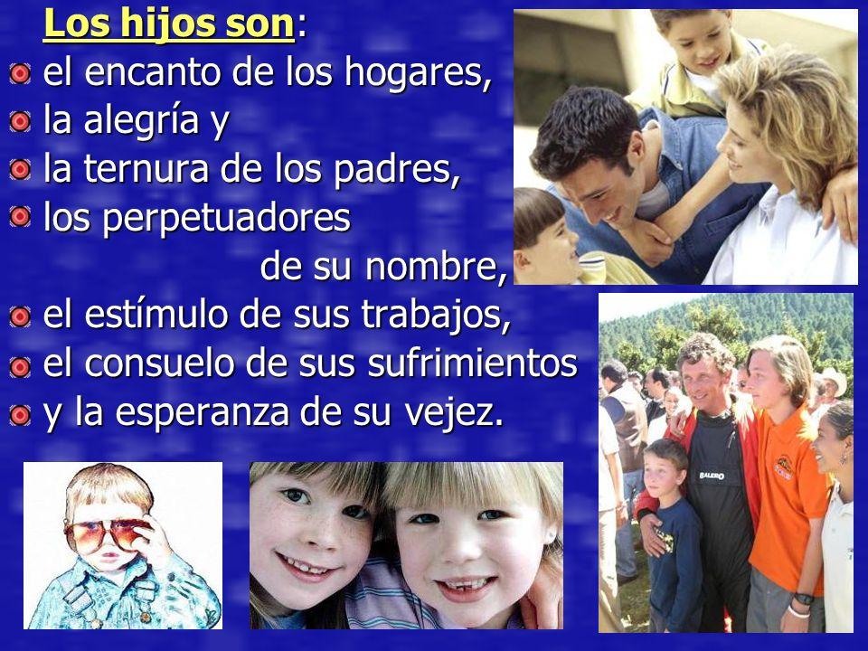 Los hijos son: el encanto de los hogares, la alegría y. la ternura de los padres, los perpetuadores.