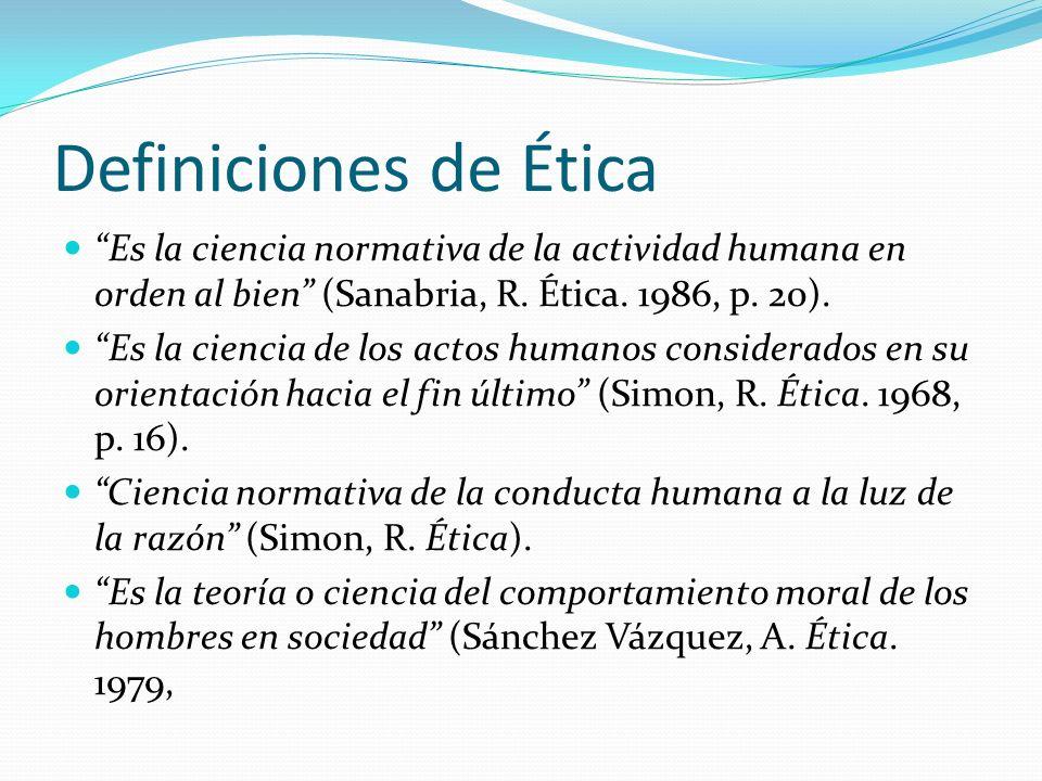 Definiciones de Ética Es la ciencia normativa de la actividad humana en orden al bien (Sanabria, R. Ética. 1986, p. 20).