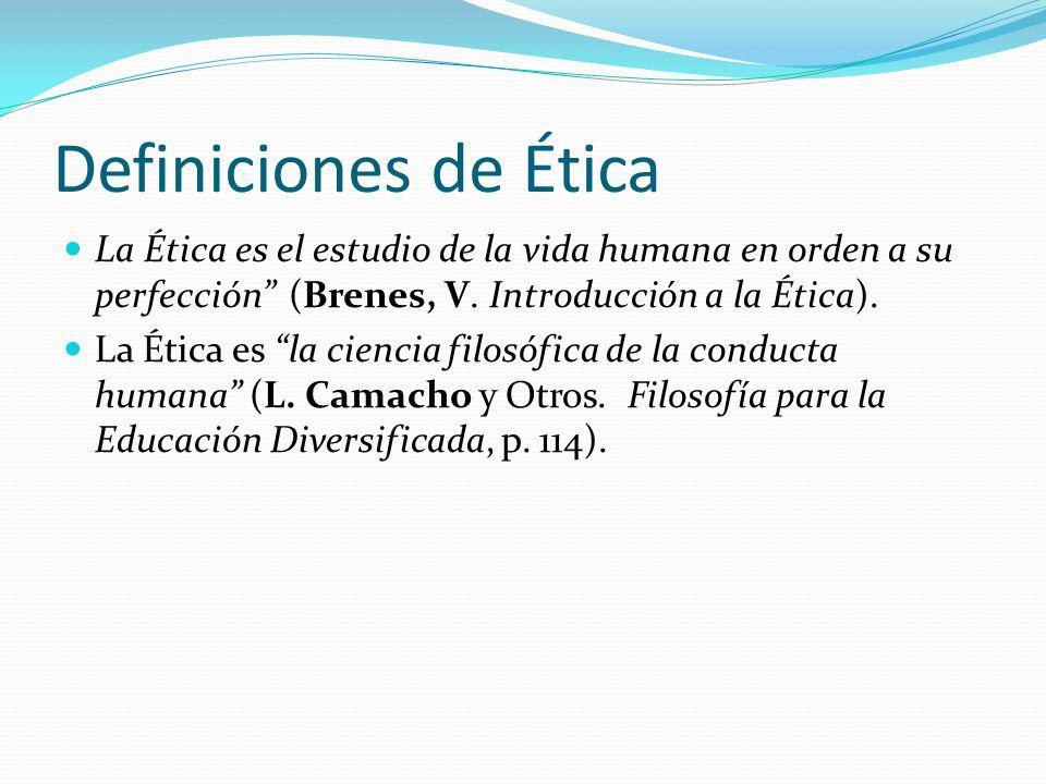 Definiciones de Ética La Ética es el estudio de la vida humana en orden a su perfección (Brenes, V. Introducción a la Ética).