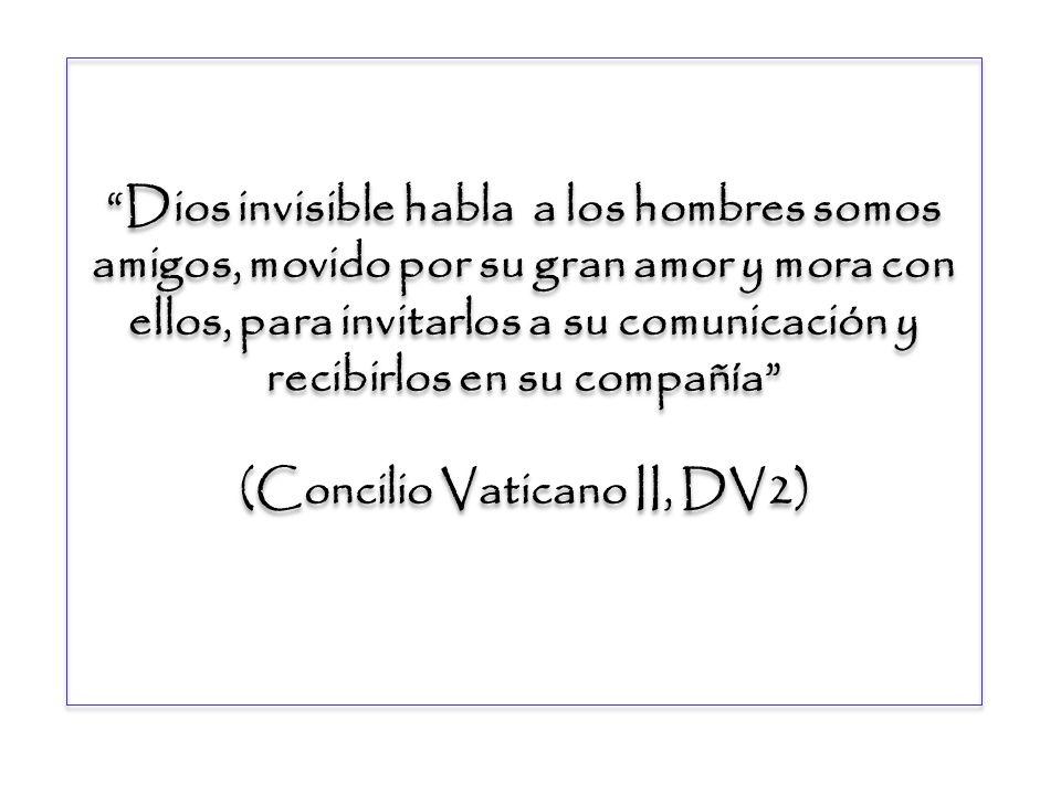 Dios invisible habla a los hombres somos amigos, movido por su gran amor y mora con ellos, para invitarlos a su comunicación y recibirlos en su compañía (Concilio Vaticano II, DV2)