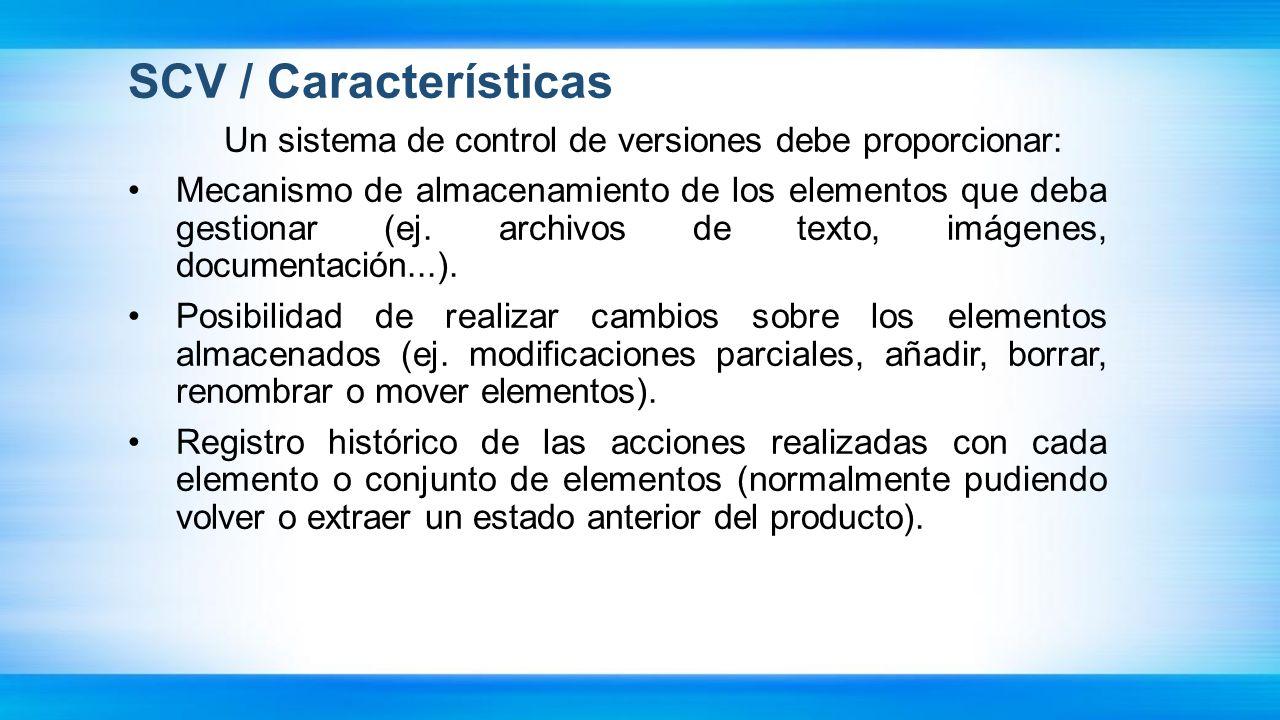 SCV / Características Un sistema de control de versiones debe proporcionar: