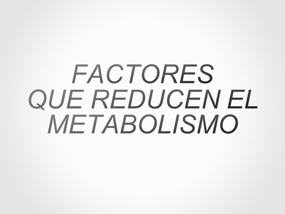 FACTORES QUE REDUCEN EL METABOLISMO