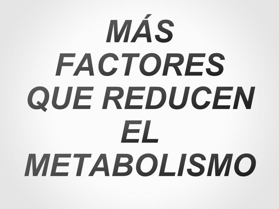 MÁS FACTORES QUE REDUCEN EL METABOLISMO
