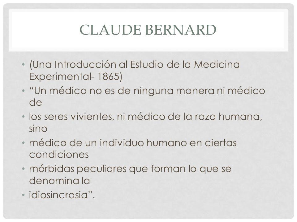 Claude bernard (Una Introducción al Estudio de la Medicina Experimental- 1865) Un médico no es de ninguna manera ni médico de.