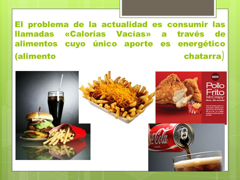 El problema de la actualidad es consumir las llamadas «Calorías Vacías» a través de alimentos cuyo único aporte es energético (alimento chatarra)