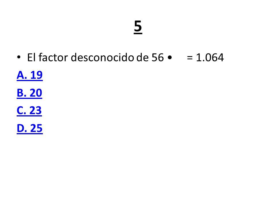 5 El factor desconocido de 56 • = 1.064 A. 19 B. 20 C. 23 D. 25