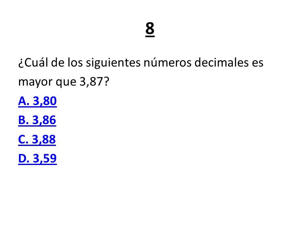 8 ¿Cuál de los siguientes números decimales es mayor que 3,87 A. 3,80 B. 3,86 C. 3,88 D. 3,59