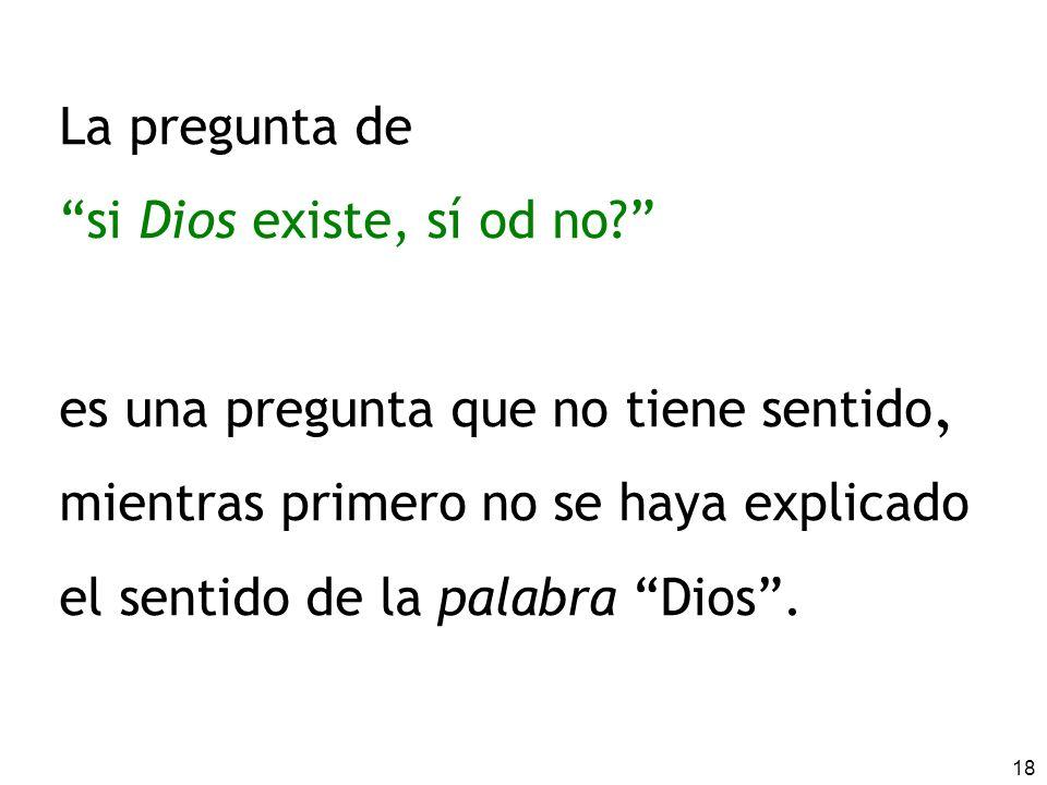 La pregunta de si Dios existe, sí od no es una pregunta que no tiene sentido. mientras primero no se haya explicado.