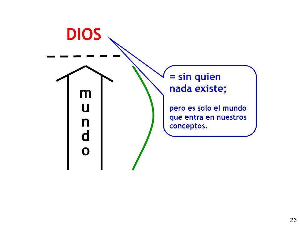 DIOS m u n d o = sin quien nada existe; pero es solo el mundo