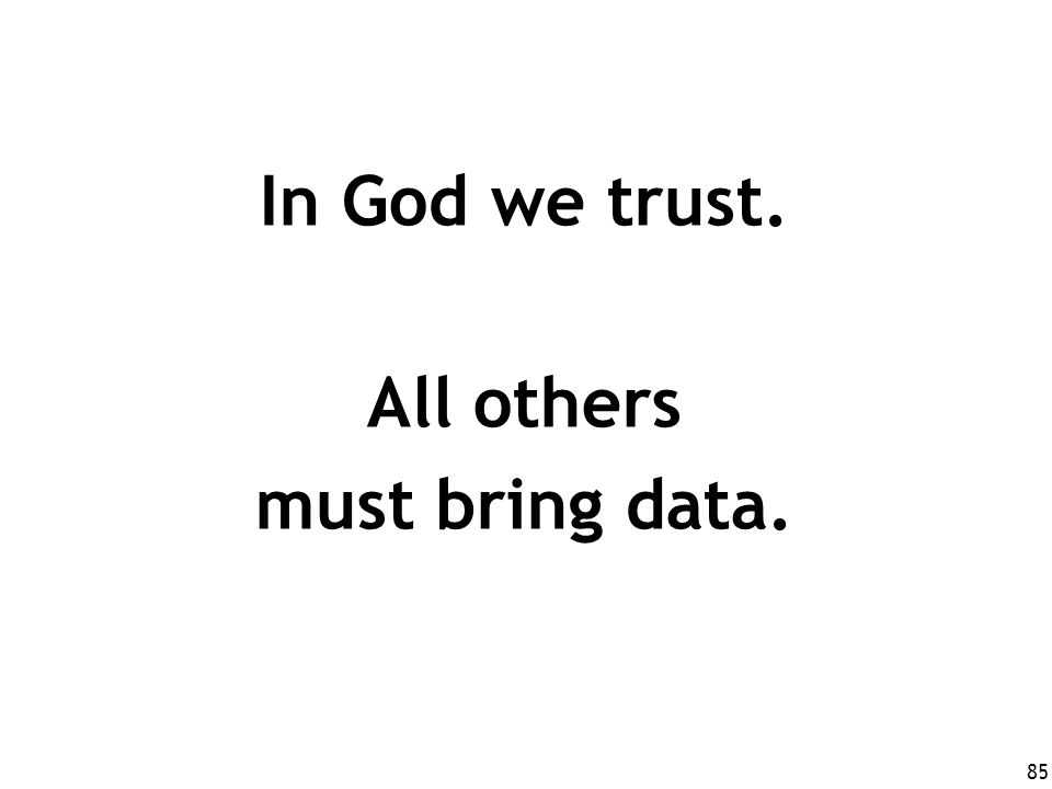 In God we trust. All others must bring data.