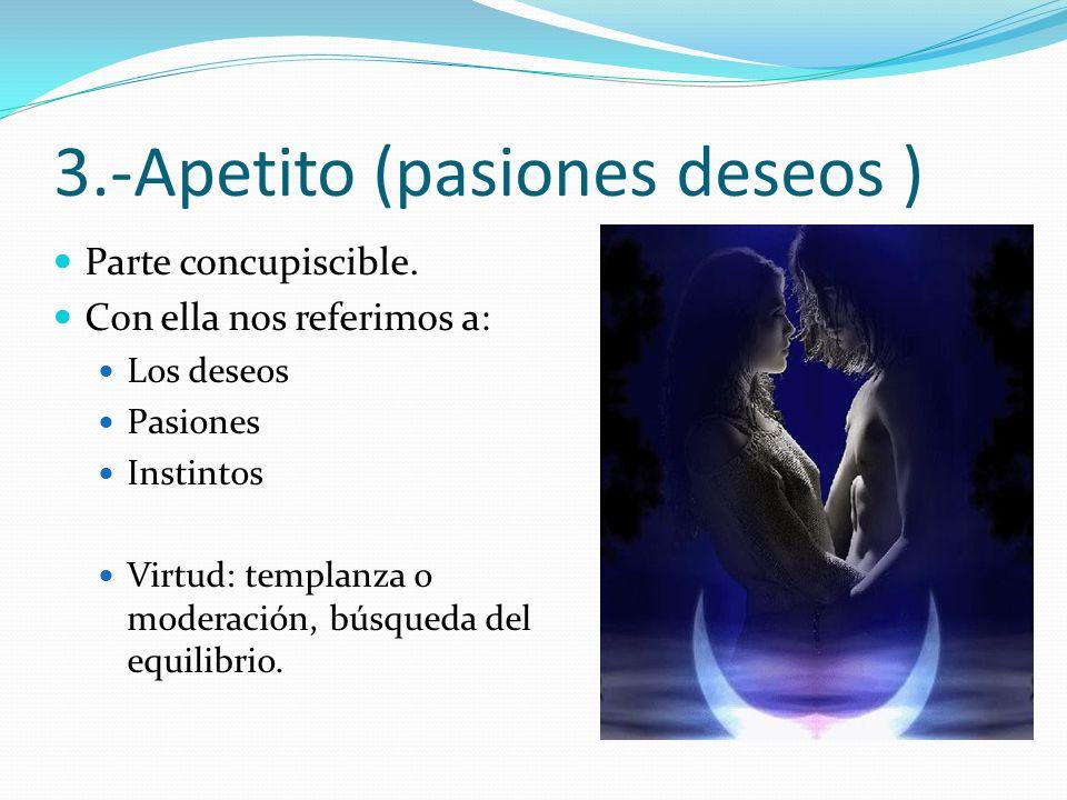 3.-Apetito (pasiones deseos )