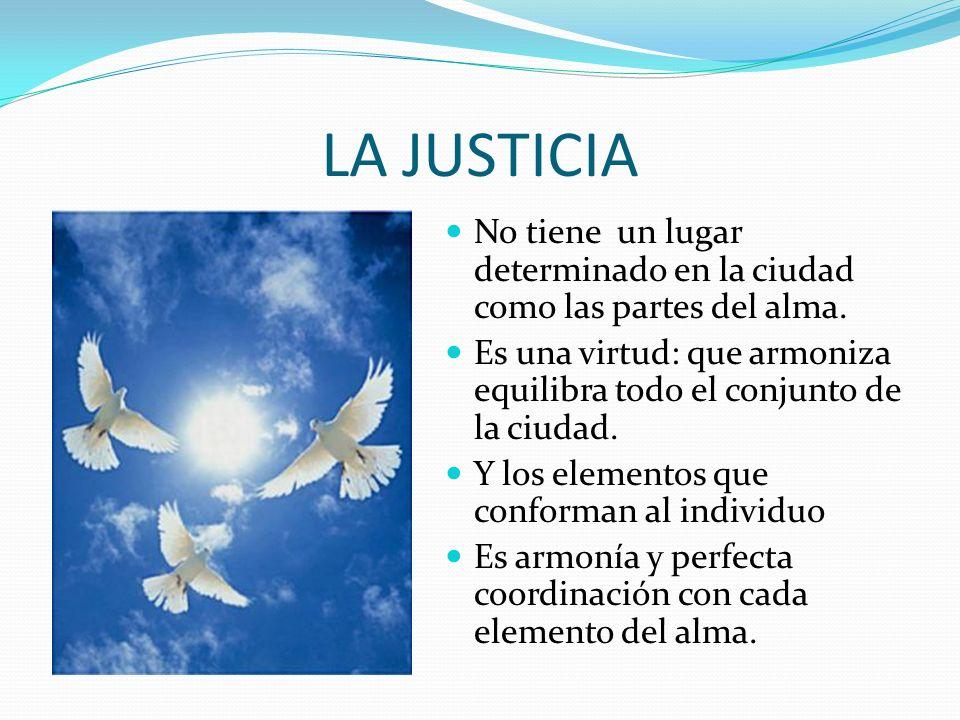 LA JUSTICIA No tiene un lugar determinado en la ciudad como las partes del alma.