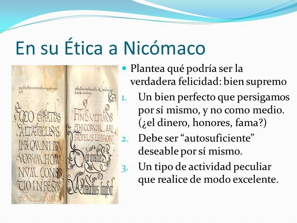 En su Ética a Nicómaco Plantea qué podría ser la verdadera felicidad: bien supremo.
