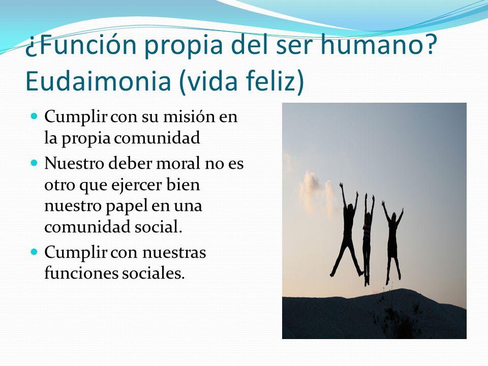¿Función propia del ser humano Eudaimonia (vida feliz)