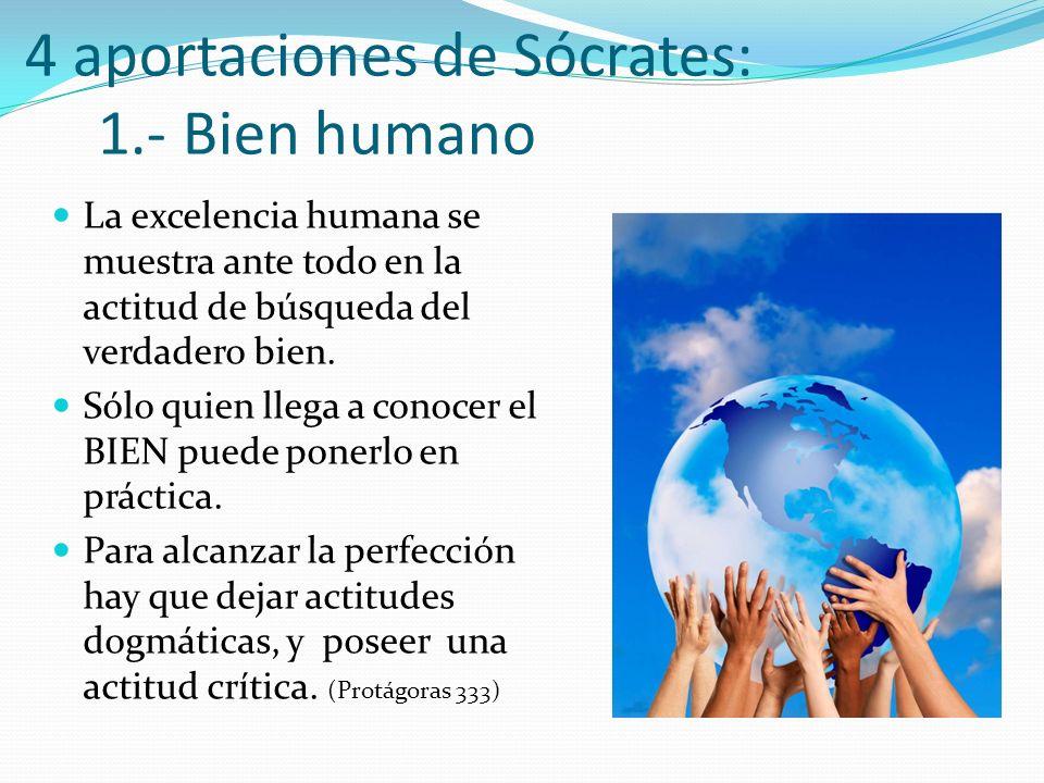 4 aportaciones de Sócrates: 1.- Bien humano