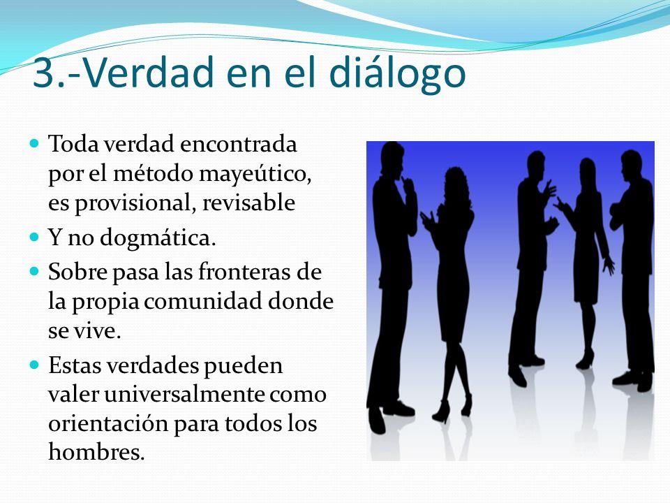 3.-Verdad en el diálogo Toda verdad encontrada por el método mayeútico, es provisional, revisable. Y no dogmática.