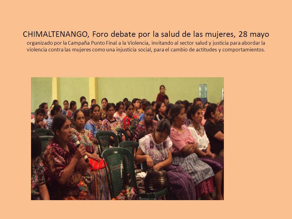 CHIMALTENANGO, Foro debate por la salud de las mujeres, 28 mayo organizado por la Campaña Punto Final a la Violencia, invitando al sector salud y justicia para abordar la violencia contra las mujeres como una injusticia social, para el cambio de actitudes y comportamientos.