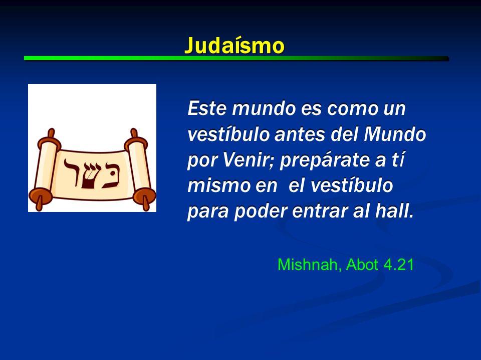 Judaísmo Este mundo es como un vestíbulo antes del Mundo por Venir; prepárate a tí mismo en el vestíbulo para poder entrar al hall.