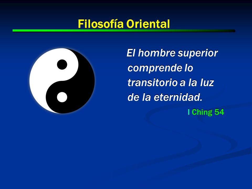 Filosofía Oriental El hombre superior comprende lo transitorio a la luz de la eternidad. I Ching 54.