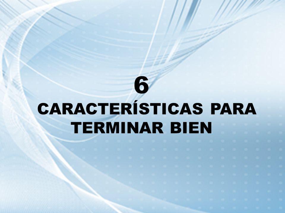 6 CARACTERÍSTICAS PARA TERMINAR BIEN