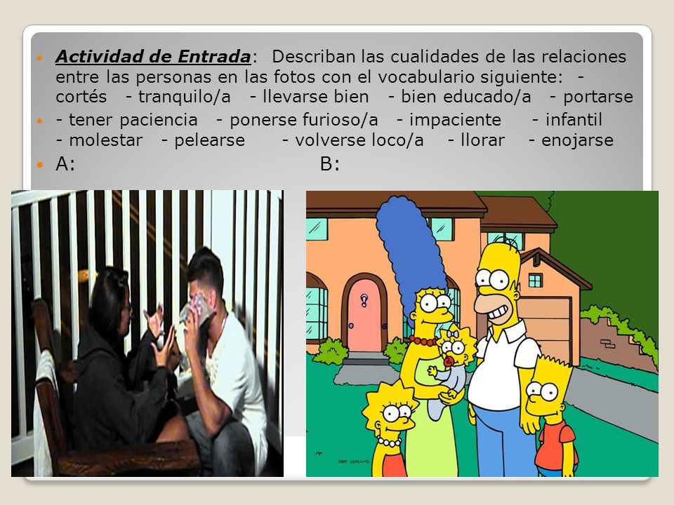 Actividad de Entrada: Describan las cualidades de las relaciones entre las personas en las fotos con el vocabulario siguiente: - cortés - tranquilo/a - llevarse bien - bien educado/a - portarse