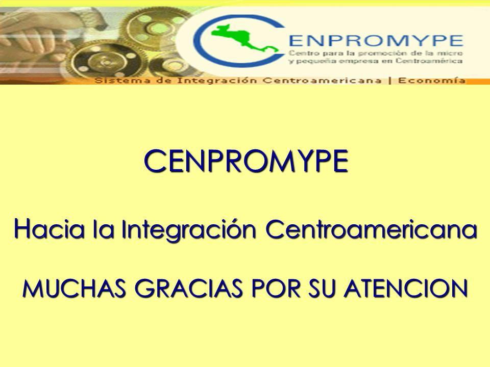 CENPROMYPE Hacia la Integración Centroamericana MUCHAS GRACIAS POR SU ATENCION