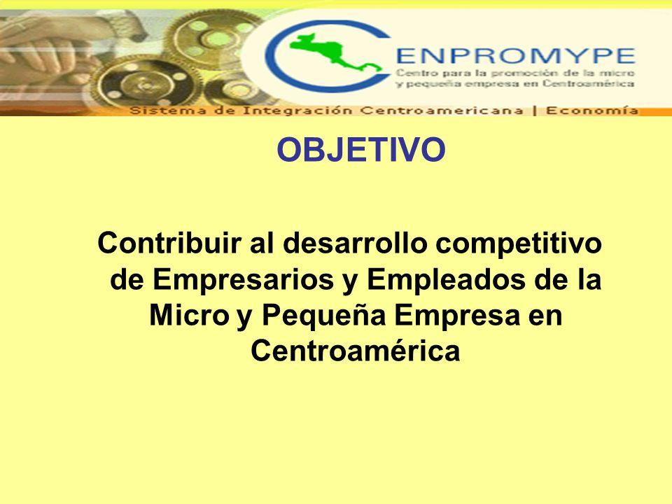 OBJETIVO Contribuir al desarrollo competitivo de Empresarios y Empleados de la Micro y Pequeña Empresa en Centroamérica.