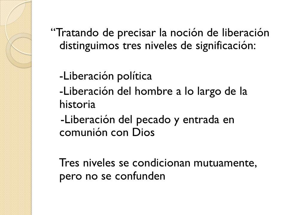 Tratando de precisar la noción de liberación distinguimos tres niveles de significación: -Liberación política -Liberación del hombre a lo largo de la historia -Liberación del pecado y entrada en comunión con Dios Tres niveles se condicionan mutuamente, pero no se confunden