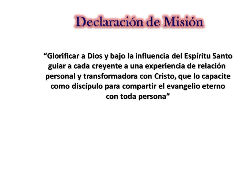 Declaración de Misión Glorificar a Dios y bajo la influencia del Espíritu Santo. guiar a cada creyente a una experiencia de relación.