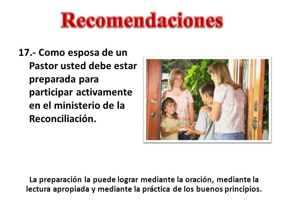 Recomendaciones 17.- Como esposa de un Pastor usted debe estar preparada para participar activamente en el ministerio de la Reconciliación.