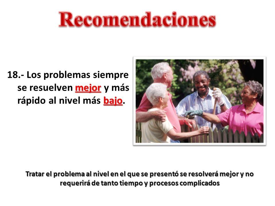 Recomendaciones 18.- Los problemas siempre se resuelven mejor y más rápido al nivel más bajo.