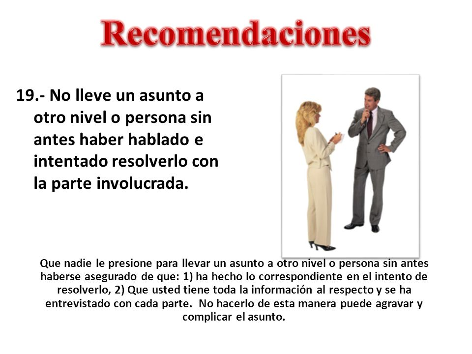 Recomendaciones 19.- No lleve un asunto a otro nivel o persona sin antes haber hablado e intentado resolverlo con la parte involucrada.