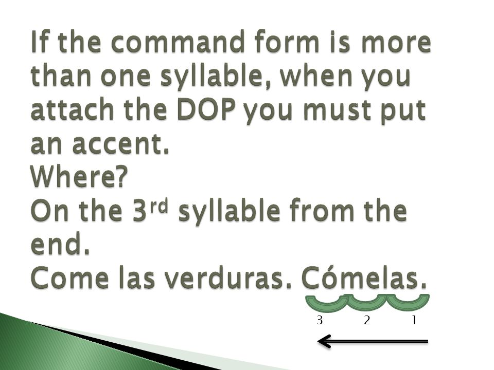 If the command form is more than one syllable, when you attach the DOP you must put an accent. Where On the 3rd syllable from the end. Come las verduras. Cómelas.