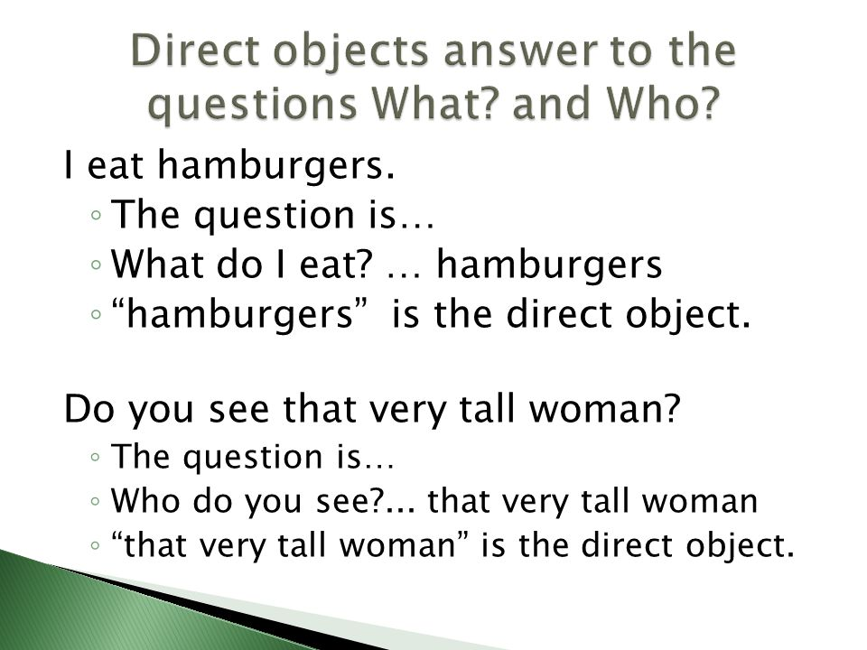 Direct objects answer to the questions What and Who