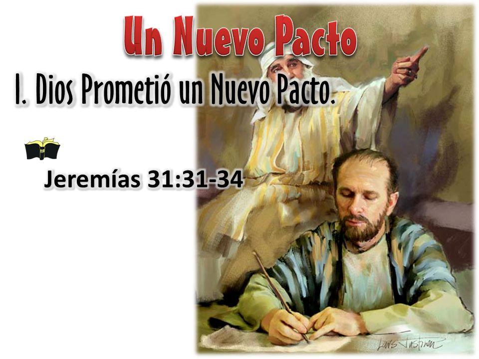 Un Nuevo Pacto I. Dios Prometió un Nuevo Pacto. Jeremías 31:31-34