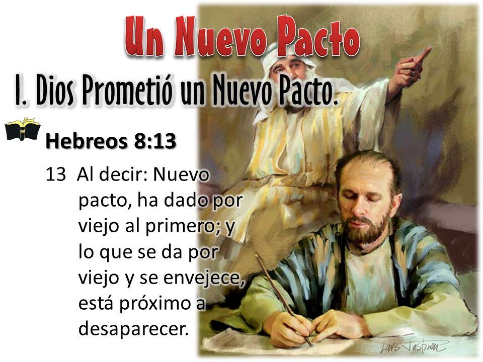 Un Nuevo Pacto I. Dios Prometió un Nuevo Pacto. Hebreos 8:13