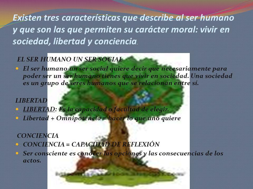 Existen tres características que describe al ser humano y que son las que permiten su carácter moral: vivir en sociedad, libertad y conciencia.