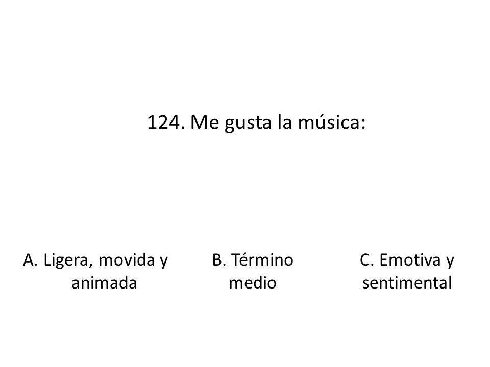 124. Me gusta la música: A. Ligera, movida y animada B. Término medio