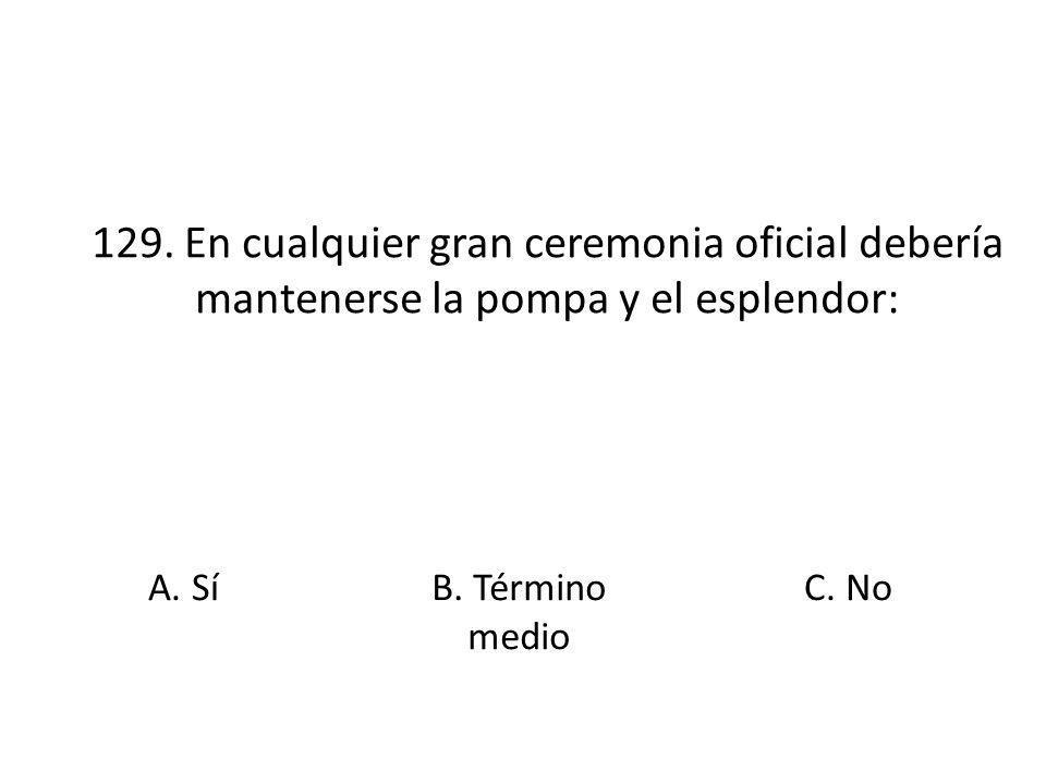 129. En cualquier gran ceremonia oficial debería mantenerse la pompa y el esplendor: