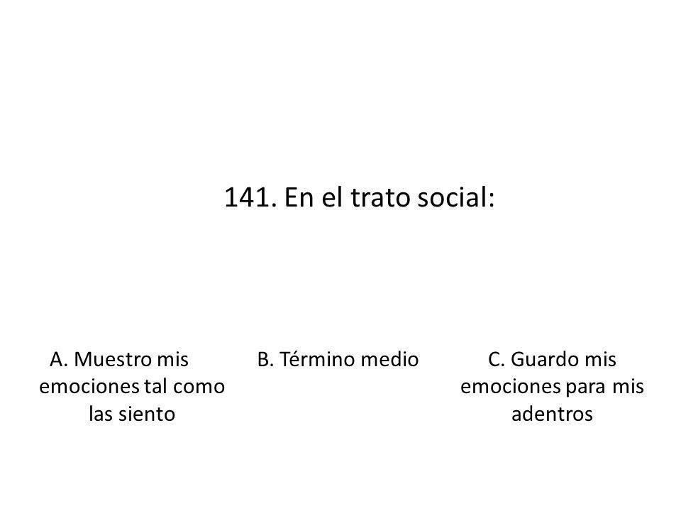141. En el trato social: A. Muestro mis emociones tal como las siento