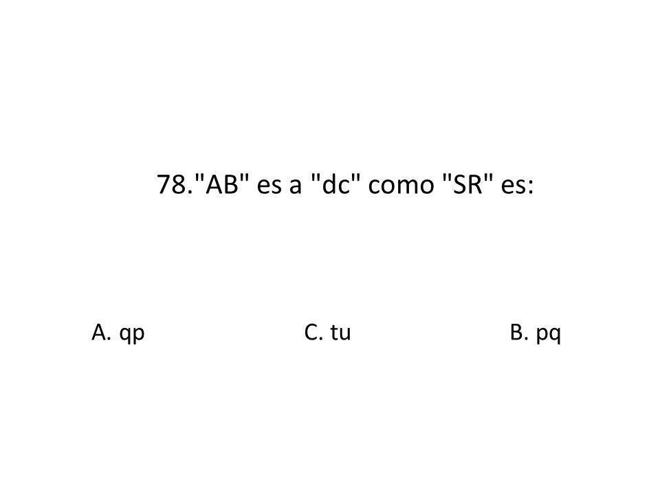 78. AB es a dc como SR es: A. qp C. tu B. pq