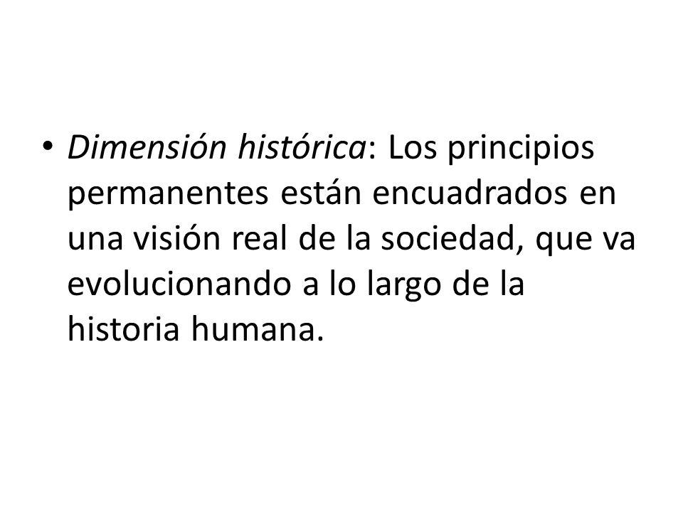Dimensión histórica: Los principios permanentes están encuadrados en una visión real de la sociedad, que va evolucionando a lo largo de la historia humana.