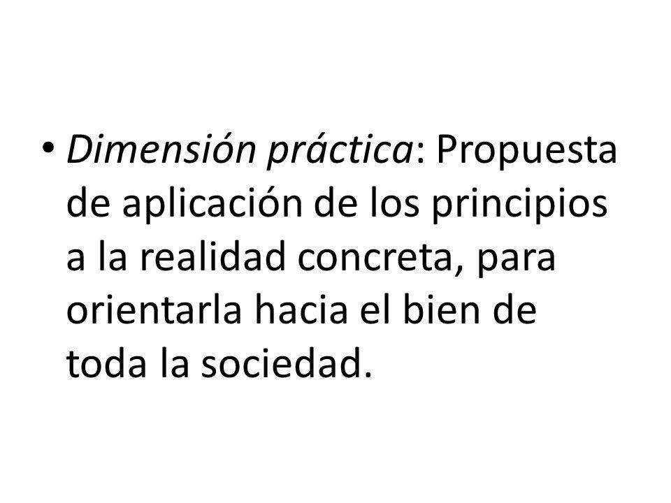 Dimensión práctica: Propuesta de aplicación de los principios a la realidad concreta, para orientarla hacia el bien de toda la sociedad.