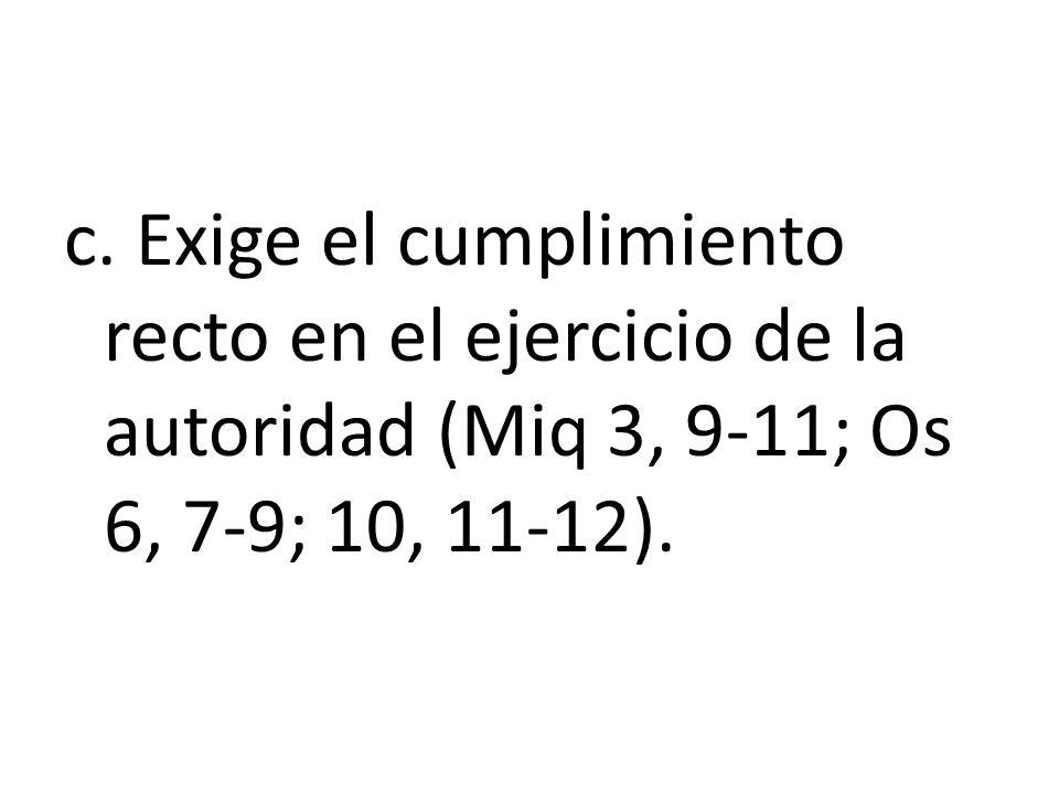 c. Exige el cumplimiento recto en el ejercicio de la autoridad (Miq 3, 9-11; Os 6, 7-9; 10, 11-12).