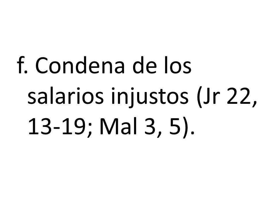 f. Condena de los salarios injustos (Jr 22, 13-19; Mal 3, 5).