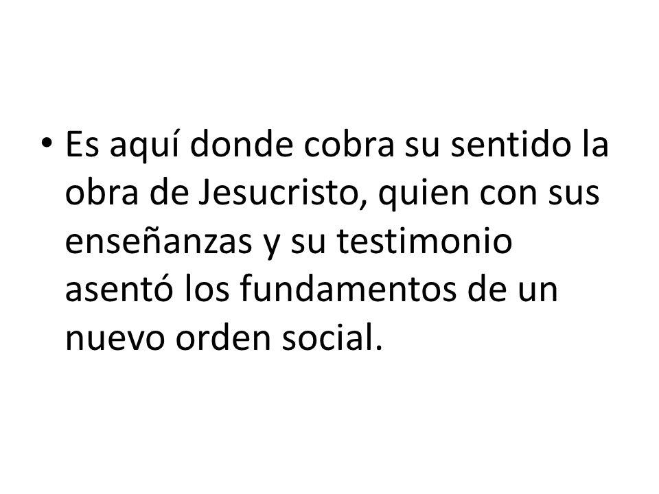 Es aquí donde cobra su sentido la obra de Jesucristo, quien con sus enseñanzas y su testimonio asentó los fundamentos de un nuevo orden social.