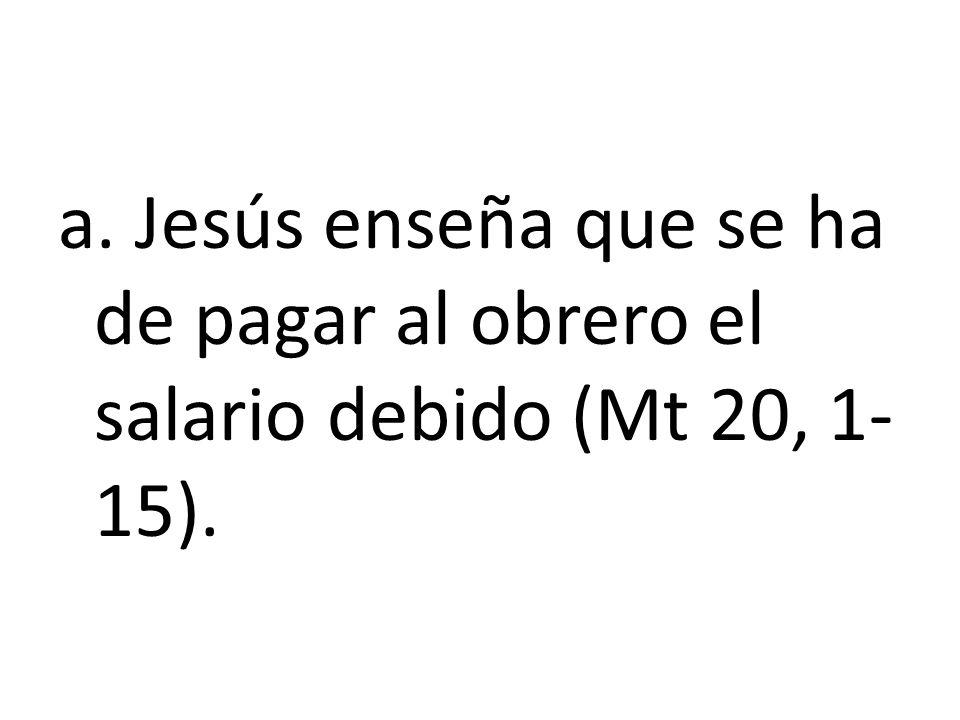 a. Jesús enseña que se ha de pagar al obrero el salario debido (Mt 20, 1-15).