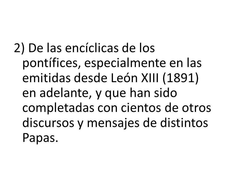 2) De las encíclicas de los pontífices, especialmente en las emitidas desde León XIII (1891) en adelante, y que han sido completadas con cientos de otros discursos y mensajes de distintos Papas.